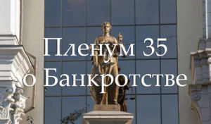 Пленум Верховного суда подписал постановление №35 касаемо процедуры банкротства